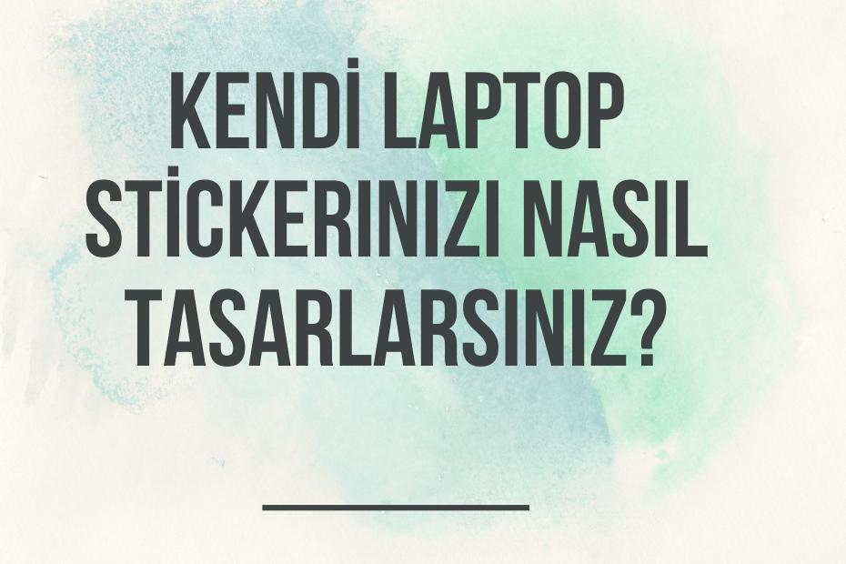Kendi Laptop Stickerınızı Nasıl Tasarlarsınız?
